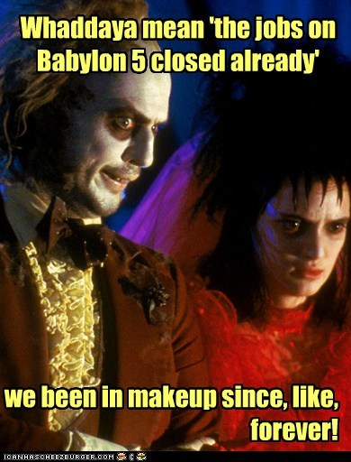 Whaddaya mean 'the jobs on Babylon 5 closed already' we been in makeup since, like, forever!