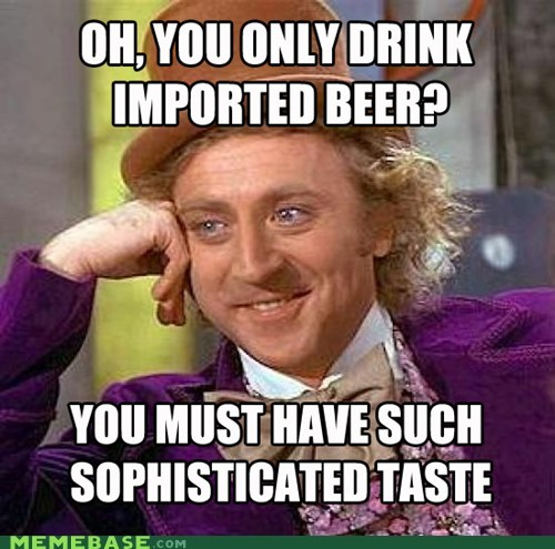 Internet meme - OH,YOU ONLY DRINK IMPORTED BEER? YOU MUST HAVESUCH SOPHISTICATED TASTE MEMEBASE.cOM