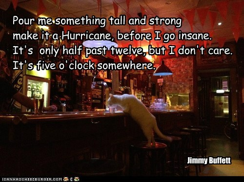Pour me something tall and strong make it a Hurricane, before I go insane. It's only half past twelve, but I don't care. It's five o'clock somewhere. Jimmy Buffett