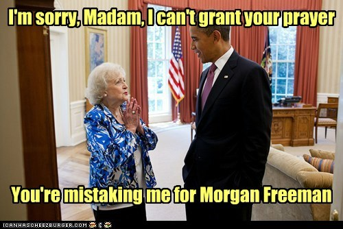 I'm sorry, Madam, I can't grant your prayer You're mistaking me for Morgan Freeman