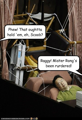 Phew! That oughtta hold 'em, eh, Scoob? Raggy! Mister Rong's been rurdered!