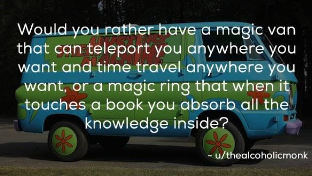 would you rather questions | Wheel - Would rather have magic van can teleport anywhere want and time travel anywhere want, or magic ring touches book absorb all knowledge inside? u/thealcoholicmonk