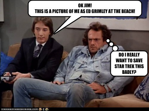 OK JIM! THIS IS A PICTURE OF ME AS ED GRIMLEY AT THE BEACH! DO I REALLY WANT TO SAVE STAR TREK THIS BADLY?