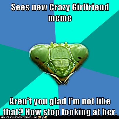 crazy,Crazy Girlfriend Praying,Crazy Girlfriend Praying Mantis,girlfriends,jealous,Memes,praying mantis,relationships