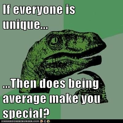If everyone is unique... ...Then does being average make you special?