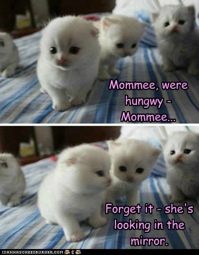 Mommee, were hungwy - Mommee... Forget it - she's looking in the mirror.