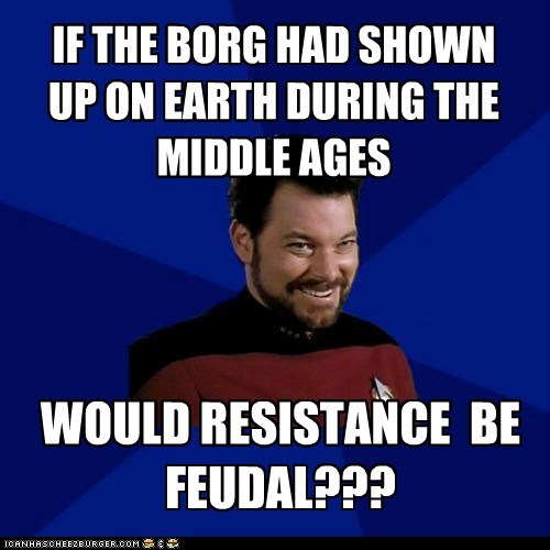 WOULD RESISTANCE BE FEUDAL??? IF THE BORG HAD SHOWN UP ON EARTH DURING THE MIDDLE AGES