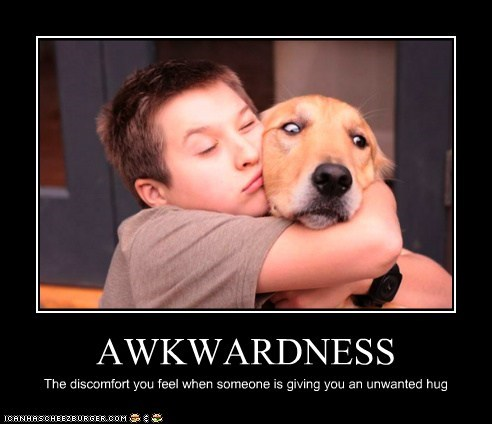 AWKWARDNESS The discomfort you feel when someone is giving you an unwanted hug