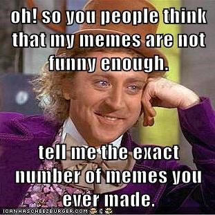 oh! so you people think that my memes are not funny enough  tell me