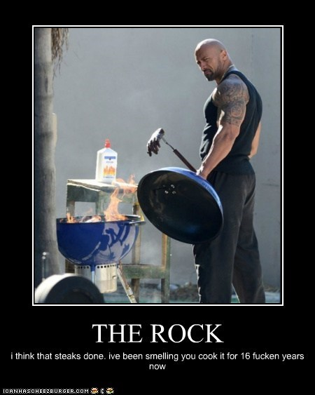 THE ROCK i think that steaks done. ive been smelling you cook it for 16 fucken years now