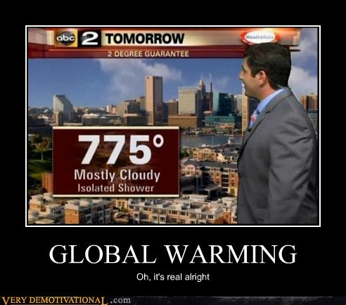 GLOBAL WARMING Oh, it's real alright