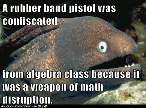 A rubber band pistol was confiscated from algebra class because it was a weapon of math disruption.