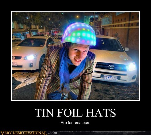 TIN FOIL HATS Are for amateurs