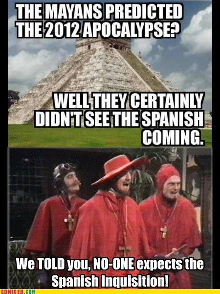 mayan,monty python,surprise,the internets,the spanish inquisition