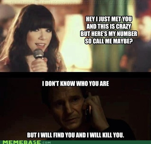 call me maybe,i will kill you,liam neeson,Memes