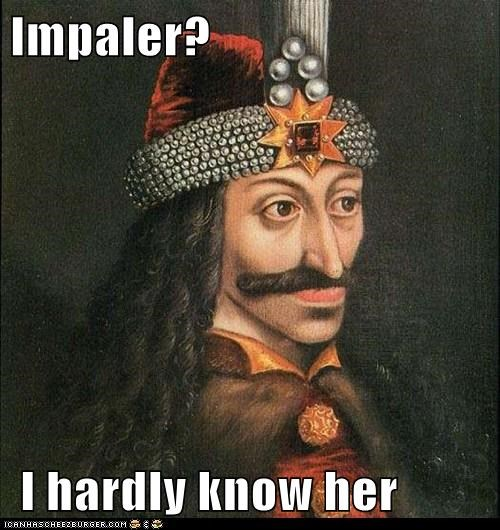 Impaler? I hardly know her