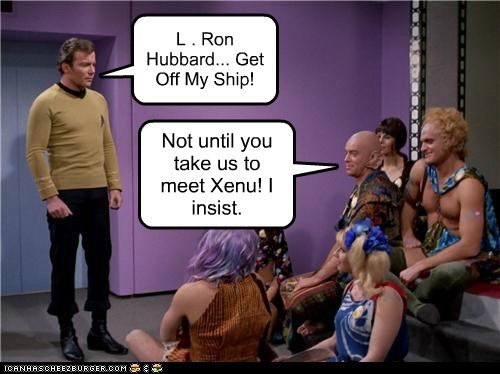 Not until you take us to meet Xenu! I insist. L . Ron Hubbard... Get Off My Ship!