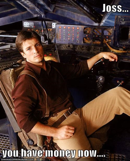 best of the week,captain malcolm reynolds,Firefly,Joss Whedon,money,nathan fillion,please