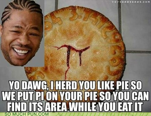 double meaning,literalism,pi,pie,pieception,variations on a theme,Xzibit,yo dawg