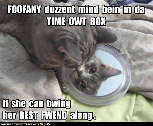 FOOFANY duzzent mind bein in da TIME OWT BOX if she can bwing her BEST FWEND along .