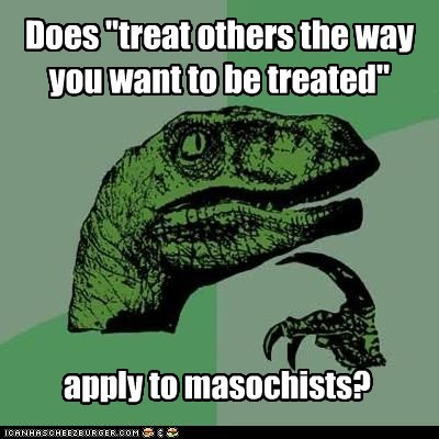 Golden Rule,masochists,philosoraptor,treat