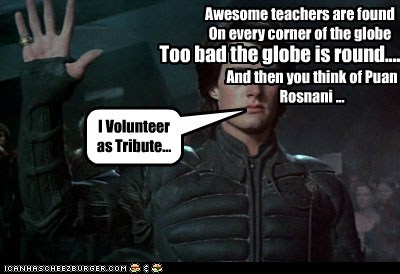 I Volunteer as Tribute... Awesome teachers are found On every corner of the globe Too bad the globe is round.... And then you think of Puan Rosnani ...