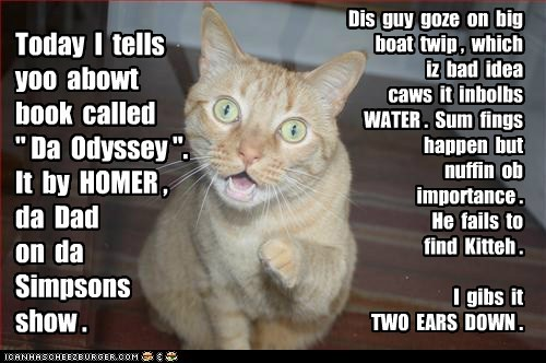 """Today I tells yoo abowt book called """" Da Odyssey """". It by HOMER , da Dad on da Simpsons show . Dis guy goze on big boat twip , which iz bad idea caws it inbolbs WATER . Sum fings happen but nuffin ob importance . He fails to find Kitteh . I gibs it TWO EARS DOWN ."""