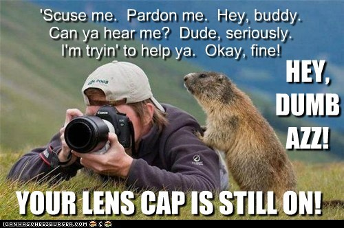 YOUR LENS CAP IS STILL ON! 'Scuse me. Pardon me. Hey, buddy. Can ya hear me? Dude, seriously. I'm tryin' to help ya. Okay, fine! HEY, DUMB AZZ!
