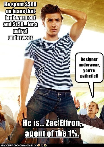 Designer underwear, you're pathetic!! He spent $500 on jeans that look worn out and $150... for a pair of underwear He is... Zac Effron, agent of the 1%.
