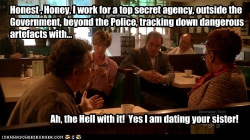 Honest , Honey, I work for a top secret agency, outside the Government, beyond the Police, tracking down dangerous artefacts with... Ah, the Hell with it! Yes I am dating your sister!