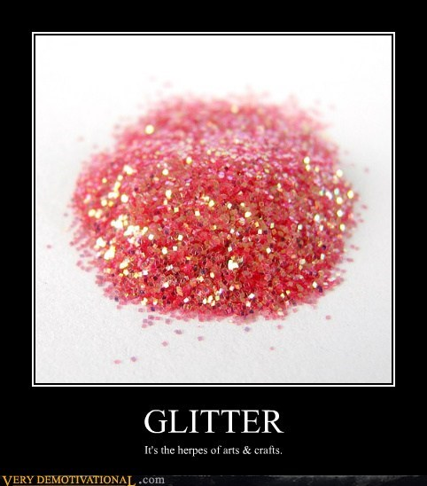 GLITTER It's the herpes of arts & crafts.
