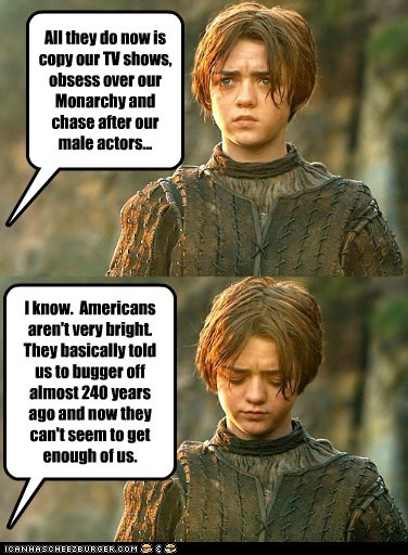 All they do now is copy our TV shows, obsess over our Monarchy and chase after our male actors... I know. Americans aren't very bright. They basically told us to bugger off almost 240 years ago and now they can't seem to get enough of us.