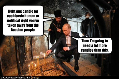 Light one candle for each basic human or political right you've taken away from the Russian people. Then I'm going to need a lot more candles than this.
