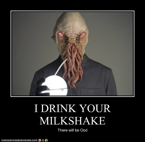 I DRINK YOUR MILKSHAKE There will be Ood