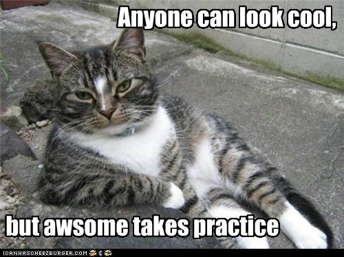 Anyone can look cool, but awsome takes practice