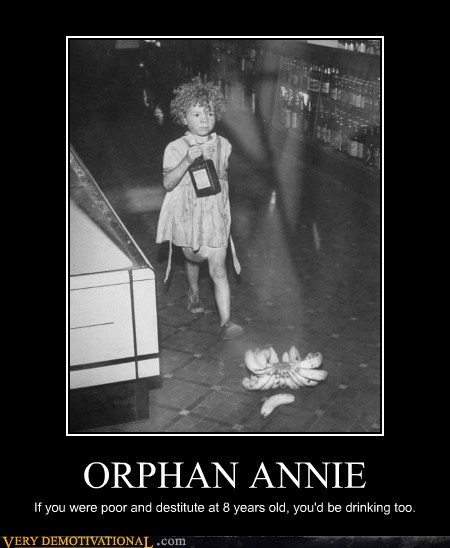 ORPHAN ANNIE If you were poor and destitute at 8 years old, you'd be drinking too.