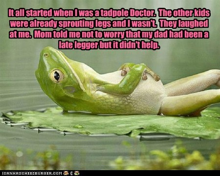 It all started when I was a tadpole Doctor. The other kids were already sprouting legs and I wasn't. They laughed at me. Mom told me not to worry that my dad had been a late legger but it didn't help.
