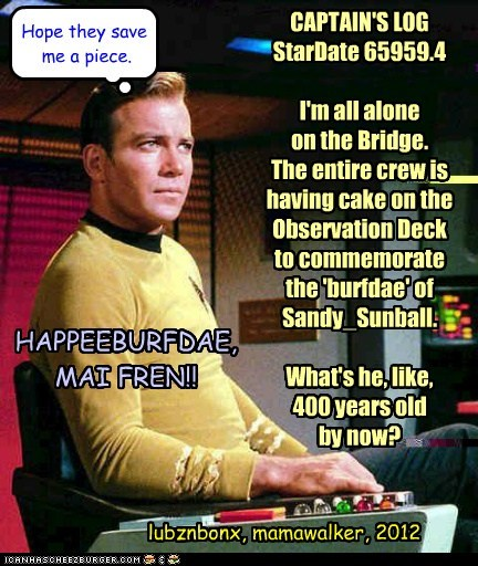 CAPTAIN'S LOG StarDate 65959.4 I'm all alone on the Bridge. The entire crew is having cake on the Observation Deck to commemorate the 'burfdae' of Sandy_Sunball. What's he, like, 400 years old by now? Hope they save me a piece. HAPPEEBURFDAE, MAI FREN!! lubznbonx, mamawalker, 2012