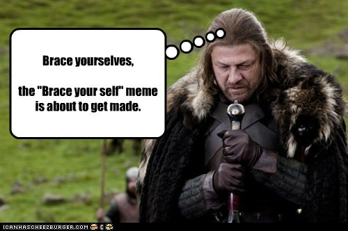 """Brace yourselves, the """"Brace your self"""" meme is about to get made."""