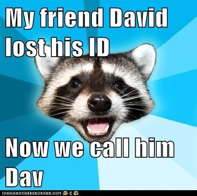 My friend David lost his ID Now we call him Dav