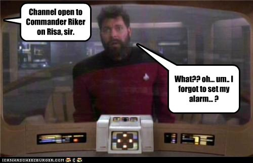 Channel open to Commander Riker on Risa, sir. What?? oh... um.. I forgot to set my alarm... ?