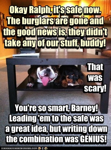 You're so smart, Barney! Leading 'em to the safe was a great idea, but writing down the combination was GENIUS! You're so smart, Barney! Leading 'em to the safe was a great idea, but writing down the combination was GENIUS! Okay Ralph, it's safe now. The burglars are gone and the good news is, they didn't take any of our stuff, buddy! Okay Ralph, it's safe now. The burglars are gone and the good news is, they didn't take any of our stuff, buddy! That was scary! That was scary!