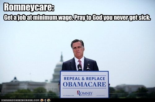 Romneycare: Get a job at minimum wage. Pray to God you never get sick.