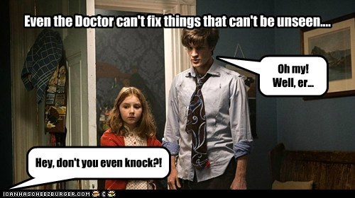 Oh my! Well, er... Even the Doctor can't fix things that can't be unseen.... Hey, don't you even knock?!