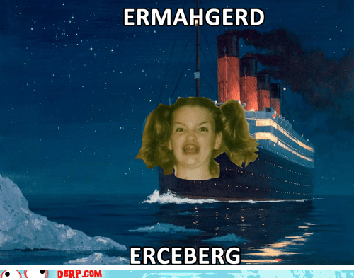 best of week,boat,derp,Ermahgerd,iceberg,titanic