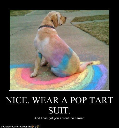 NICE. WEAR A POP TART SUIT. And I can get you a Youtube career.