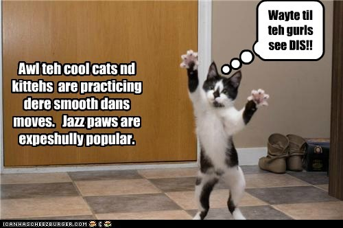 Awl teh cool cats nd kittehs are practicing dere smooth dans moves. Jazz paws are expeshully popular. Wayte til teh gurls see DIS!!