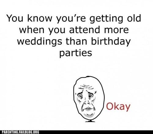 birthdays-weddings getting old Sad