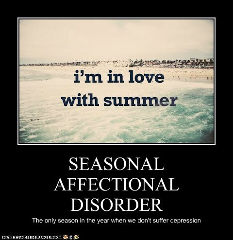 SEASONAL AFFECTIONAL DISORDER The only season in the year when we don't suffer depression