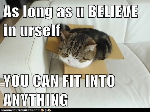As long as u BELIEVE in urself YOU CAN FIT INTO ANYTHING